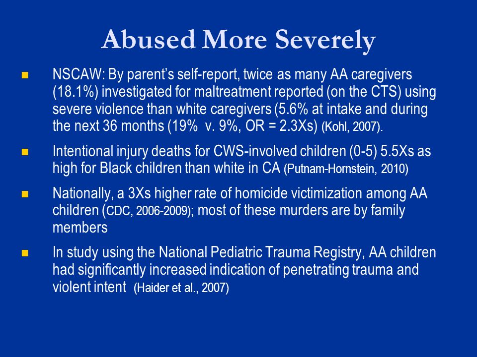 Abused More Severely NSCAW: By parent's self-report, twice as many AA caregivers (18.1%) investigated for maltreatment reported (on the CTS) using severe violence than white caregivers (5.6% at intake and during the next 36 months (19% v.