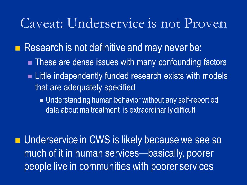 Caveat: Underservice is not Proven Research is not definitive and may never be: These are dense issues with many confounding factors Little independently funded research exists with models that are adequately specified Understanding human behavior without any self-report ed data about maltreatment is extraordinarily difficult Underservice in CWS is likely because we see so much of it in human services—basically, poorer people live in communities with poorer services