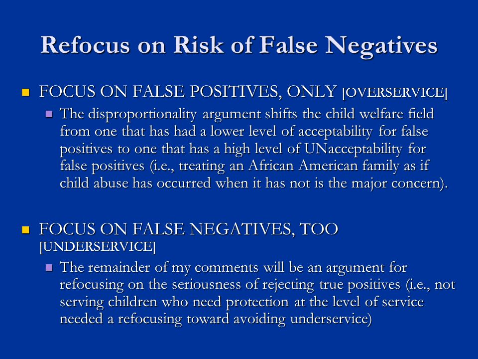 Refocus on Risk of False Negatives FOCUS ON FALSE POSITIVES, ONLY [OVERSERVICE] FOCUS ON FALSE POSITIVES, ONLY [OVERSERVICE] The disproportionality argument shifts the child welfare field from one that has had a lower level of acceptability for false positives to one that has a high level of UNacceptability for false positives (i.e., treating an African American family as if child abuse has occurred when it has not is the major concern).
