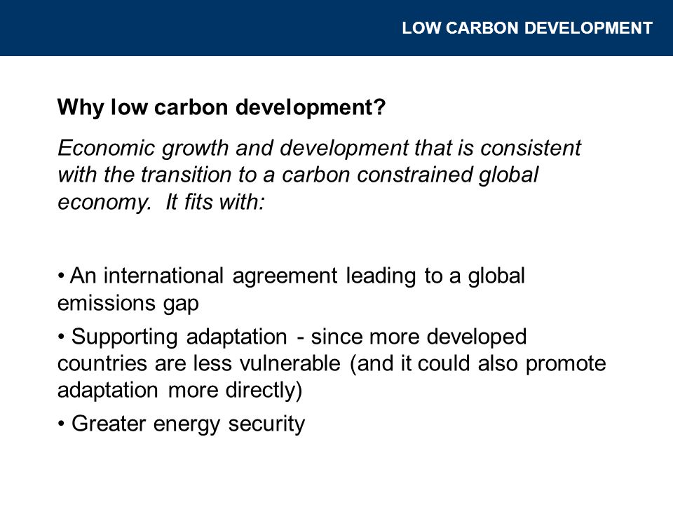 Why low carbon development? Economic growth and development that is consistent with the transition to a carbon constrained global economy. It fits wit