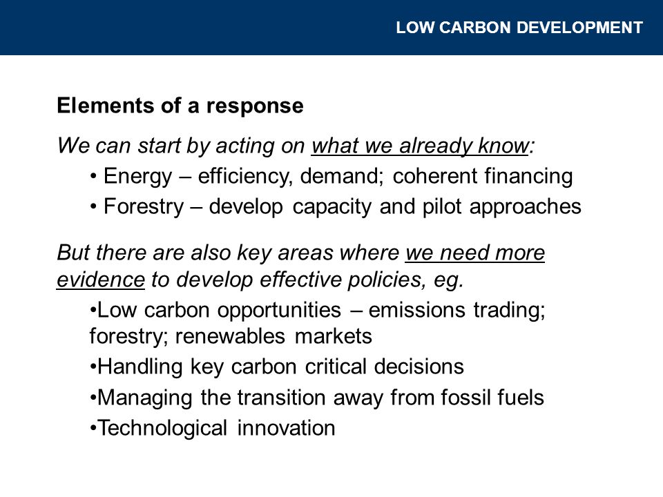 Elements of a response We can start by acting on what we already know: Energy – efficiency, demand; coherent financing Forestry – develop capacity and