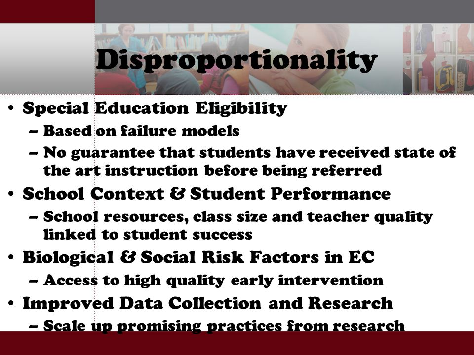 Disproportionality Special Education Eligibility –Based on failure models –No guarantee that students have received state of the art instruction before being referred School Context & Student Performance –School resources, class size and teacher quality linked to student success Biological & Social Risk Factors in EC –Access to high quality early intervention Improved Data Collection and Research –Scale up promising practices from research