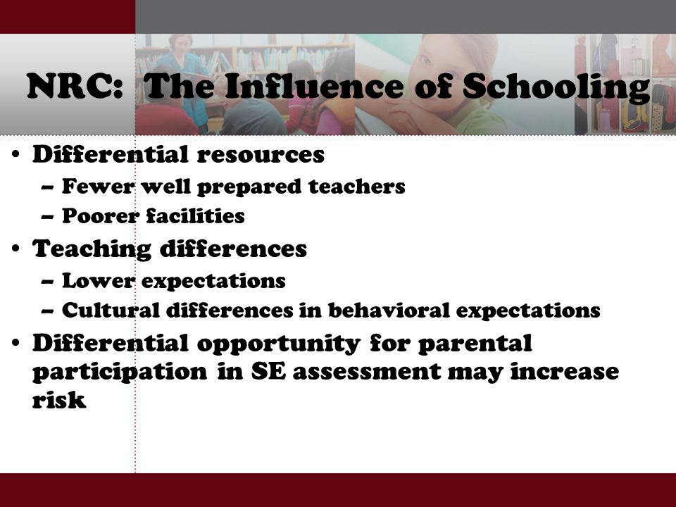 NRC: The Influence of Schooling Differential resources –Fewer well prepared teachers –Poorer facilities Teaching differences –Lower expectations –Cultural differences in behavioral expectations Differential opportunity for parental participation in SE assessment may increase risk