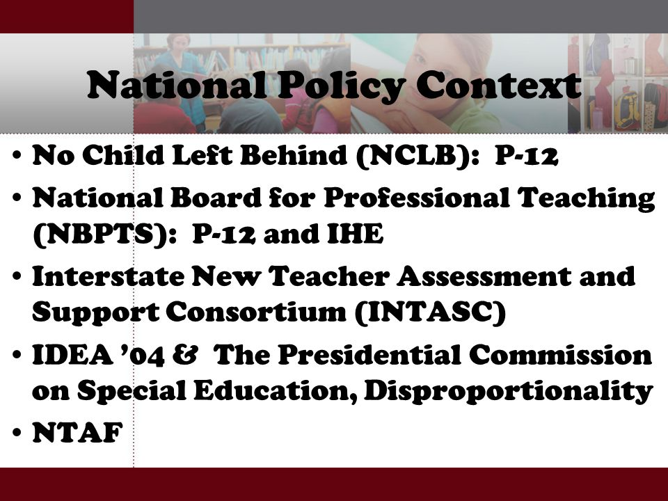National Policy Context No Child Left Behind (NCLB): P-12 National Board for Professional Teaching (NBPTS): P-12 and IHE Interstate New Teacher Assessment and Support Consortium (INTASC) IDEA '04 & The Presidential Commission on Special Education, Disproportionality NTAF