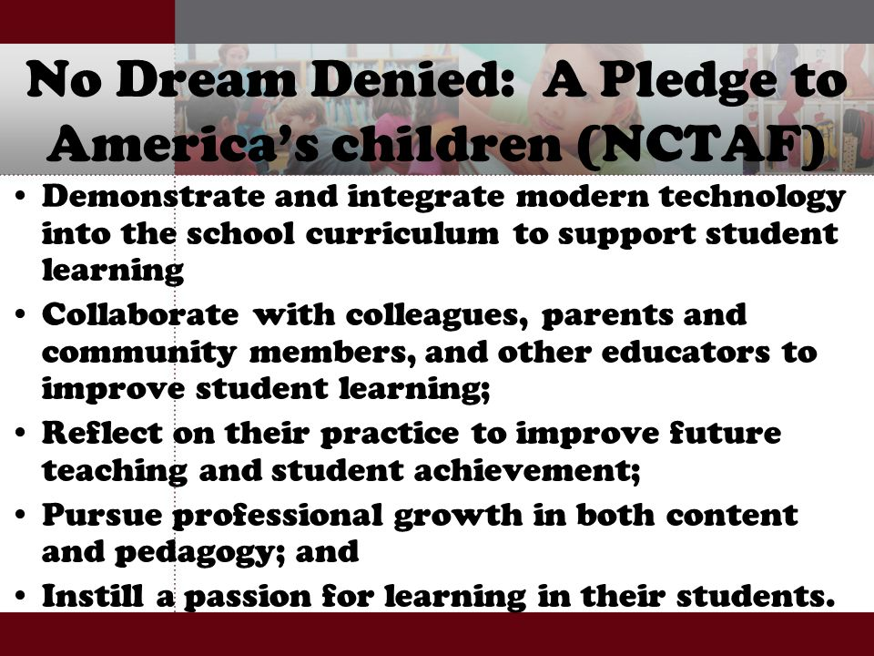No Dream Denied: A Pledge to America's children (NCTAF) Demonstrate and integrate modern technology into the school curriculum to support student lear