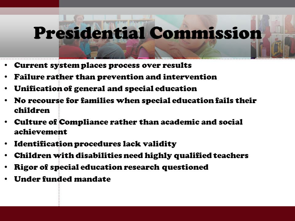 Presidential Commission Current system places process over results Failure rather than prevention and intervention Unification of general and special education No recourse for families when special education fails their children Culture of Compliance rather than academic and social achievement Identification procedures lack validity Children with disabilities need highly qualified teachers Rigor of special education research questioned Under funded mandate
