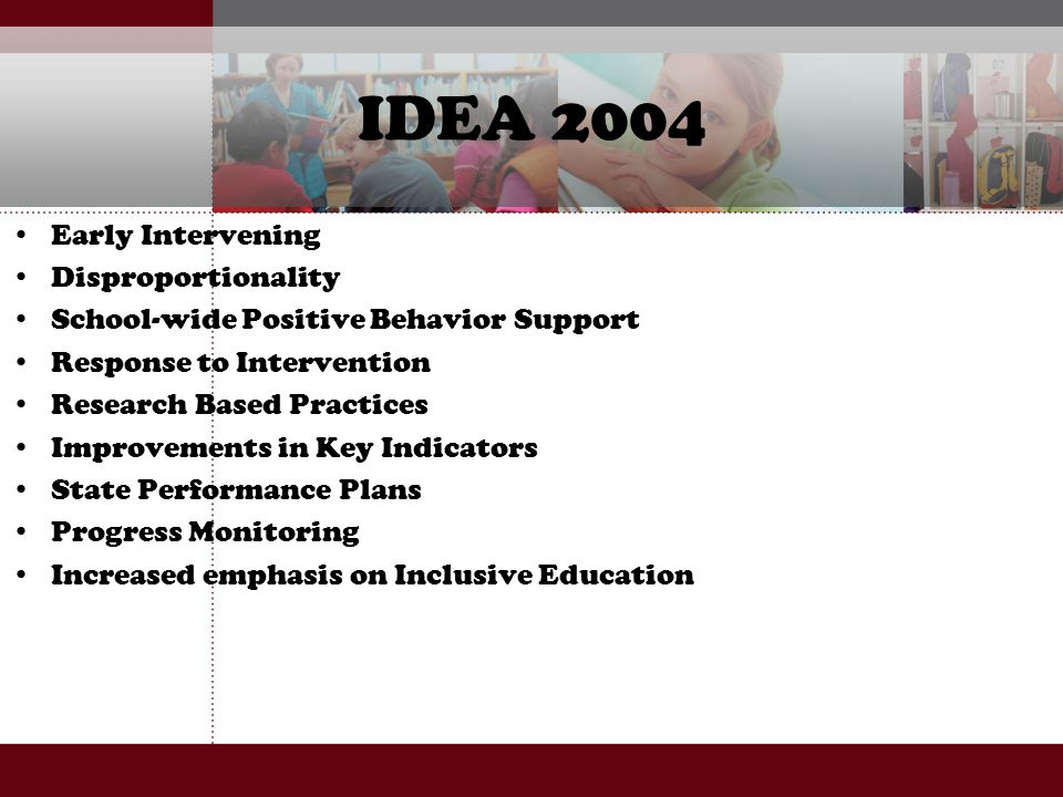 IDEA 2004 Early Intervening Disproportionality School-wide Positive Behavior Support Response to Intervention Research Based Practices Improvements in
