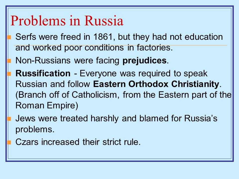 Problems in Russia Serfs were freed in 1861, but they had not education and worked poor conditions in factories.