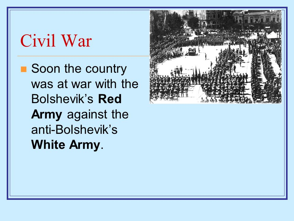 Civil War Soon the country was at war with the Bolshevik's Red Army against the anti-Bolshevik's White Army.