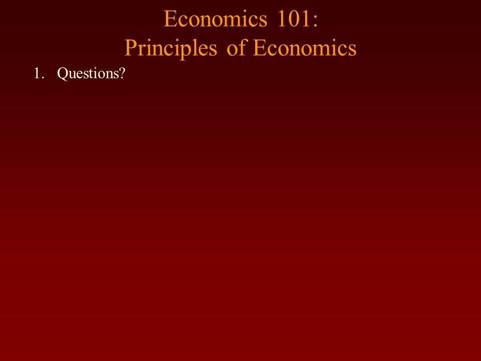 Economics 101: Principles of Economics 1.Questions?