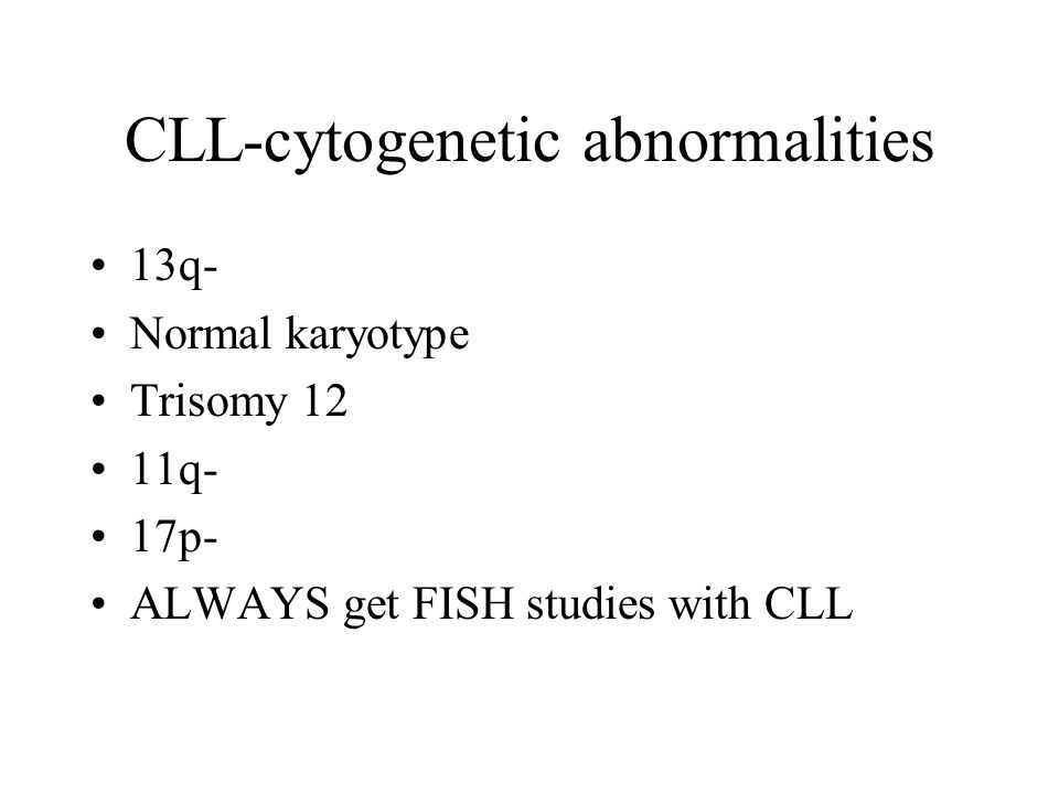 CLL-cytogenetic abnormalities 13q- Normal karyotype Trisomy 12 11q- 17p- ALWAYS get FISH studies with CLL