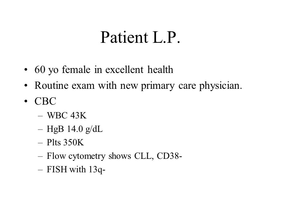 Patient L.P. 60 yo female in excellent health Routine exam with new primary care physician. CBC –WBC 43K –HgB 14.0 g/dL –Plts 350K –Flow cytometry sho