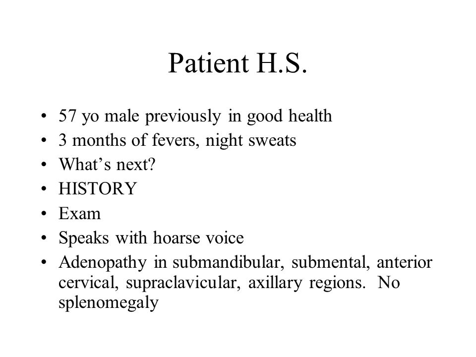 Patient H.S. 57 yo male previously in good health 3 months of fevers, night sweats What's next? HISTORY Exam Speaks with hoarse voice Adenopathy in su