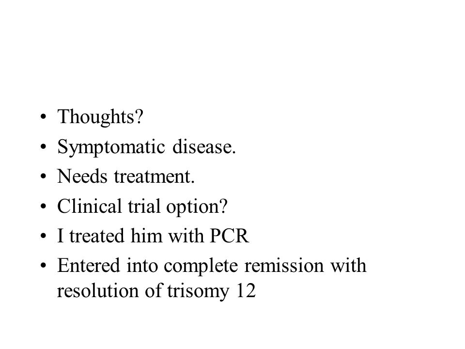 Thoughts? Symptomatic disease. Needs treatment. Clinical trial option? I treated him with PCR Entered into complete remission with resolution of triso