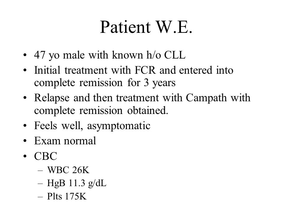 Patient W.E. 47 yo male with known h/o CLL Initial treatment with FCR and entered into complete remission for 3 years Relapse and then treatment with