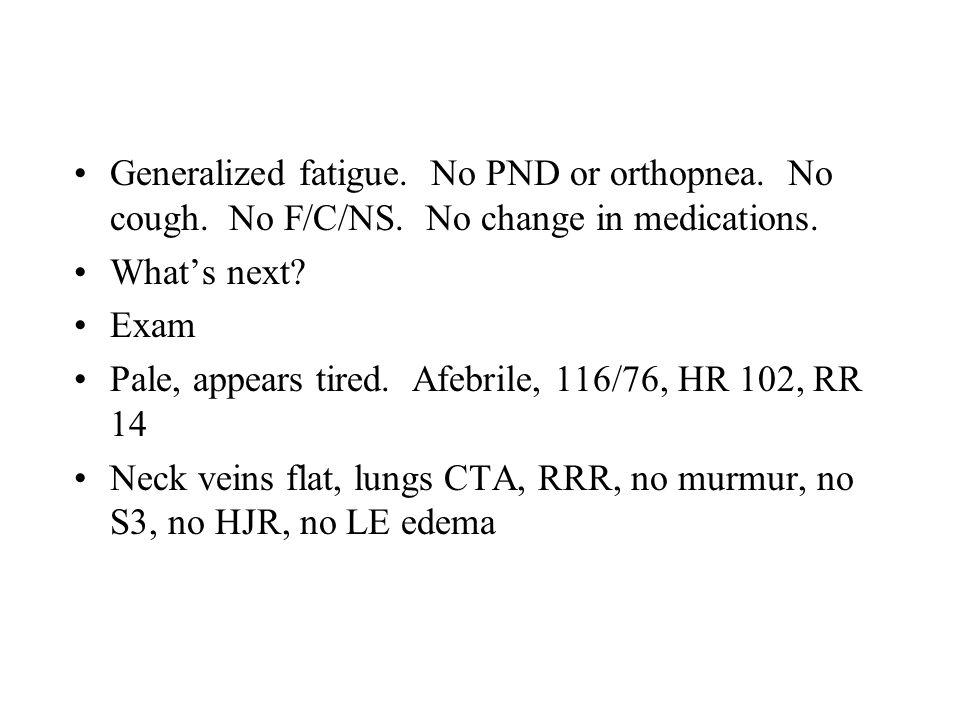 Generalized fatigue.No PND or orthopnea. No cough.