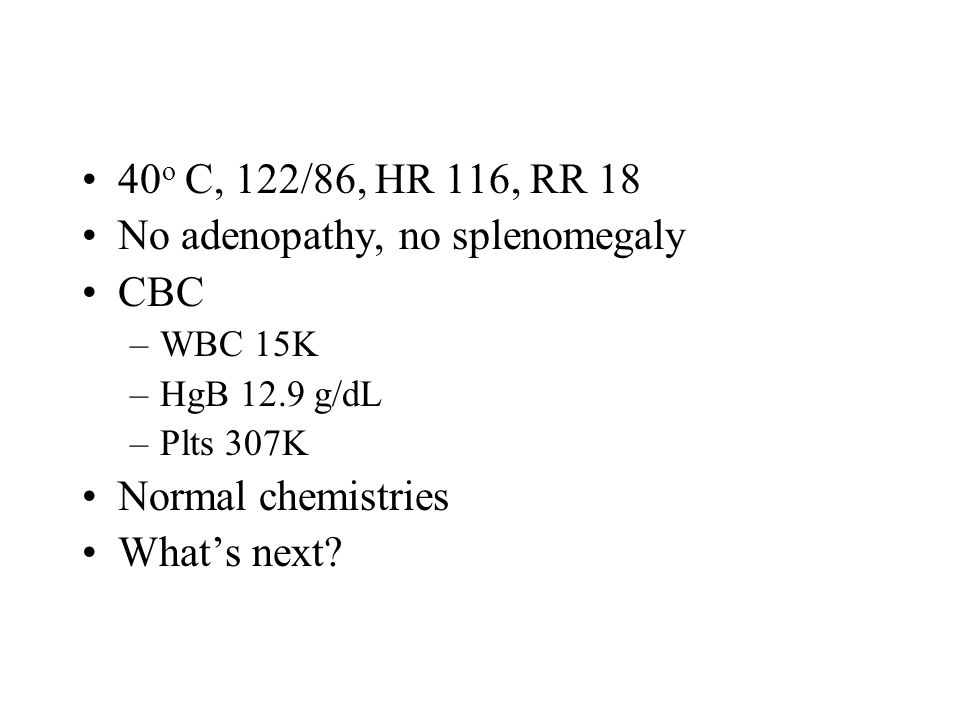 40 o C, 122/86, HR 116, RR 18 No adenopathy, no splenomegaly CBC –WBC 15K –HgB 12.9 g/dL –Plts 307K Normal chemistries What's next