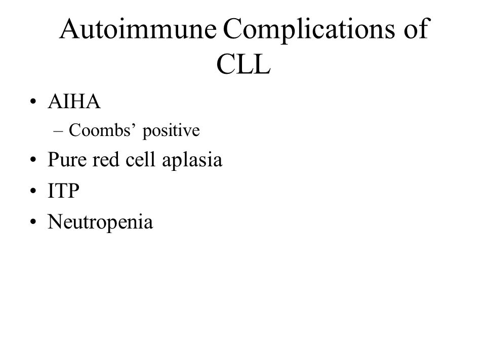 Autoimmune Complications of CLL AIHA –Coombs' positive Pure red cell aplasia ITP Neutropenia