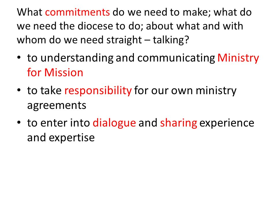What commitments do we need to make; what do we need the diocese to do; about what and with whom do we need straight – talking.