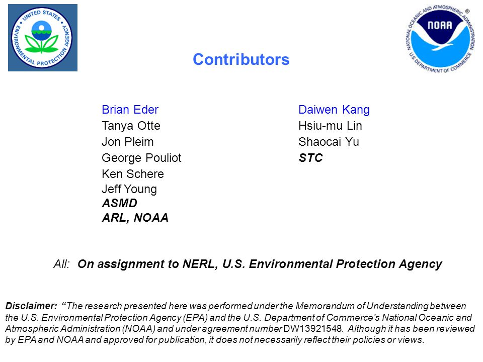 Contributors Brian Eder Daiwen Kang Tanya Otte Hsiu-mu Lin Jon Pleim Shaocai Yu George Pouliot STC Ken Schere Jeff Young ASMD ARL, NOAA All: On assignment to NERL, U.S.
