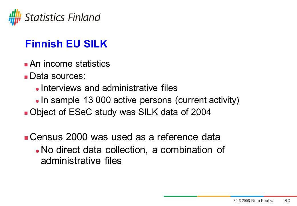 30.6.2006 Riitta PoukkaB 3 Finnish EU SILK An income statistics Data sources: Interviews and administrative files In sample 13 000 active persons (current activity) Object of ESeC study was SILK data of 2004 Census 2000 was used as a reference data No direct data collection, a combination of administrative files