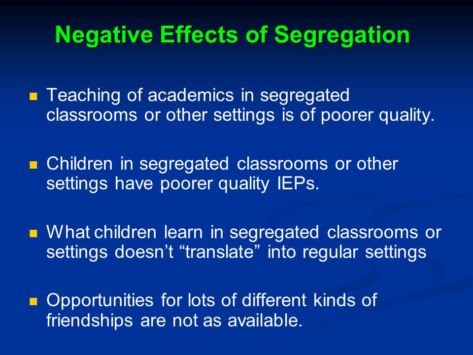 Negative Effects of Segregation Teaching of academics in segregated classrooms or other settings is of poorer quality. Children in segregated classroo