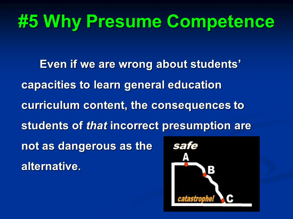 #5 Why Presume Competence Even if we are wrong about students' capacities to learn general education curriculum content, the consequences to students