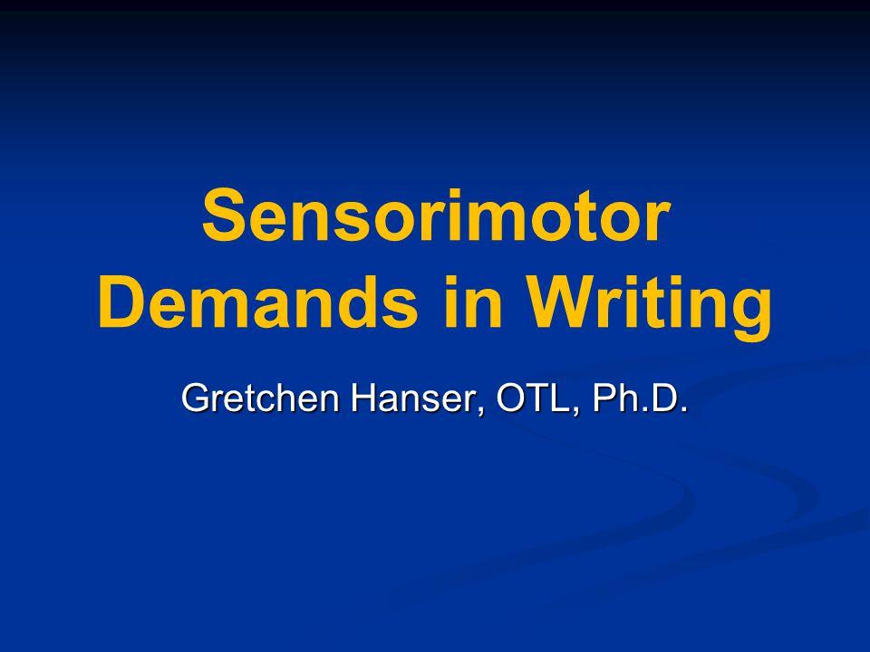 Sensorimotor Demands in Writing Gretchen Hanser, OTL, Ph.D.