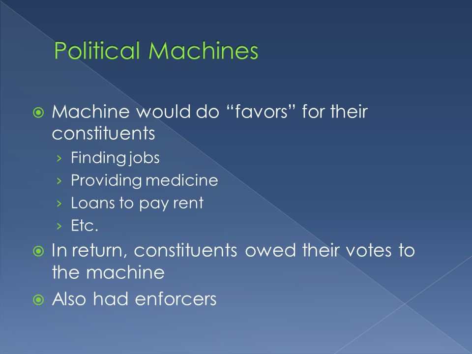  Machine would do favors for their constituents › Finding jobs › Providing medicine › Loans to pay rent › Etc.
