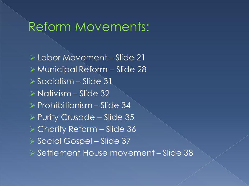  Labor Movement – Slide 21  Municipal Reform – Slide 28  Socialism – Slide 31  Nativism – Slide 32  Prohibitionism – Slide 34  Purity Crusade –