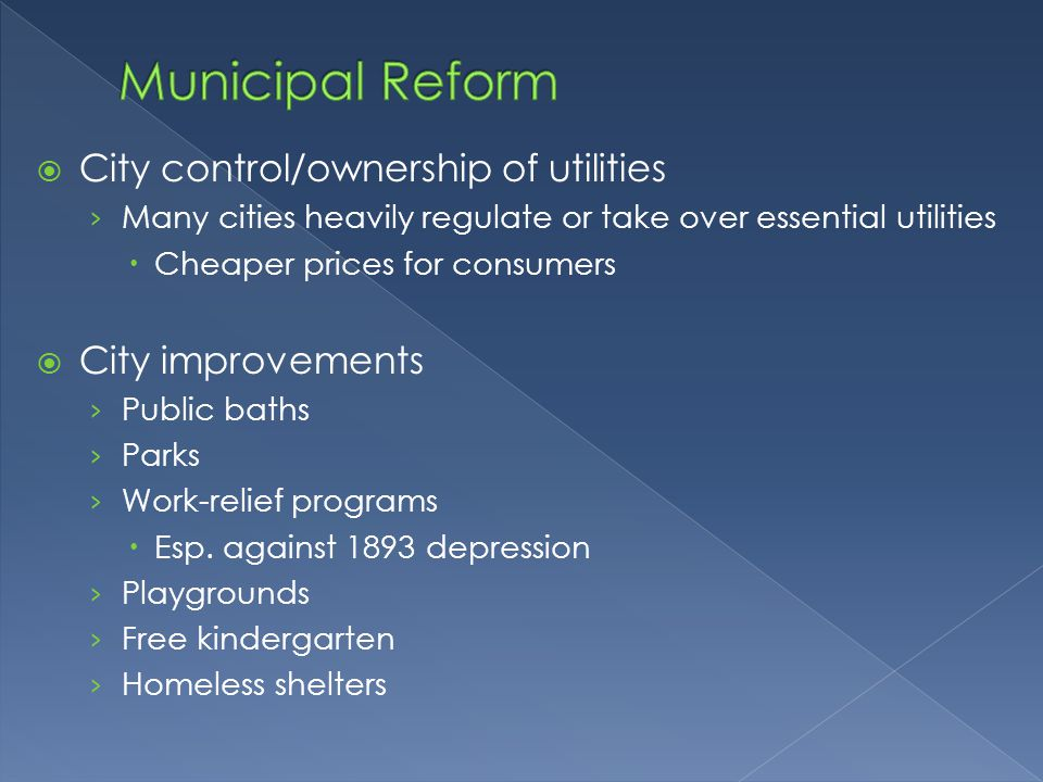 City control/ownership of utilities › Many cities heavily regulate or take over essential utilities  Cheaper prices for consumers  City improvements › Public baths › Parks › Work-relief programs  Esp.