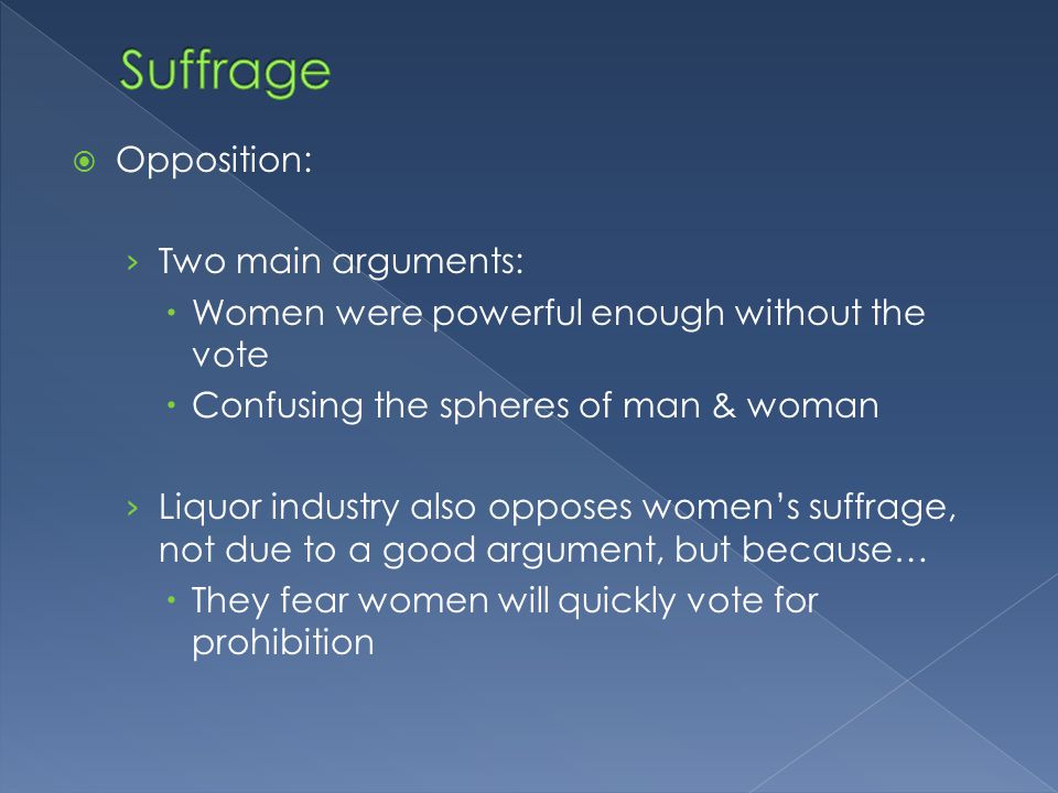  Opposition: › Two main arguments:  Women were powerful enough without the vote  Confusing the spheres of man & woman › Liquor industry also opposes women's suffrage, not due to a good argument, but because…  They fear women will quickly vote for prohibition