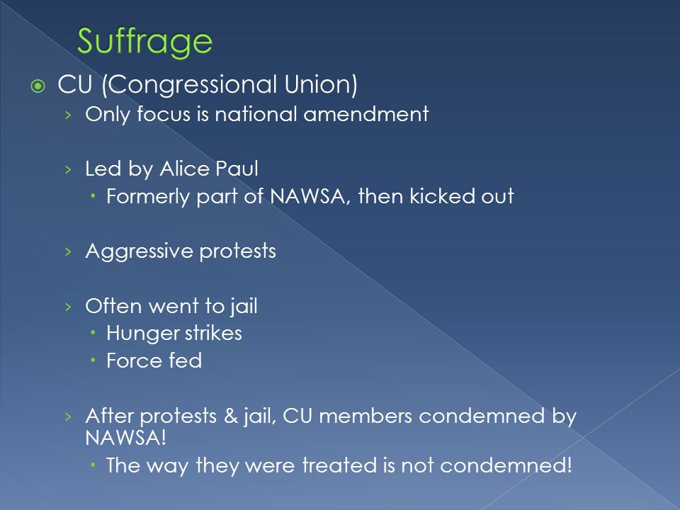  CU (Congressional Union) › Only focus is national amendment › Led by Alice Paul  Formerly part of NAWSA, then kicked out › Aggressive protests › Often went to jail  Hunger strikes  Force fed › After protests & jail, CU members condemned by NAWSA.