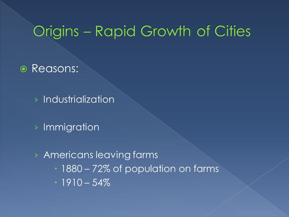  Reasons: › Industrialization › Immigration › Americans leaving farms  1880 – 72% of population on farms  1910 – 54%