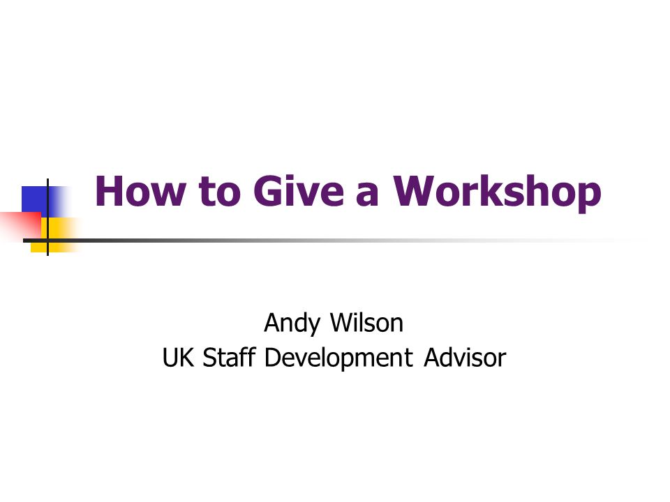 How to Give a Workshop Andy Wilson UK Staff Development Advisor