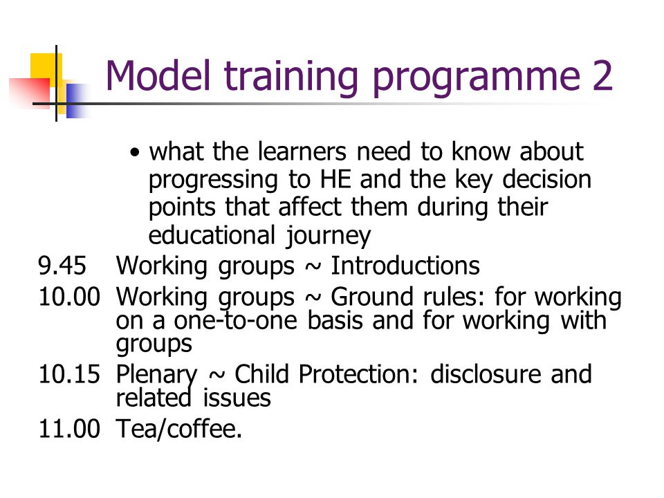 Model training programme 2 what the learners need to know about progressing to HE and the key decision points that affect them during their educational journey 9.45Working groups ~ Introductions 10.00Working groups ~ Ground rules: for working on a one-to-one basis and for working with groups 10.15Plenary ~ Child Protection: disclosure and related issues 11.00Tea/coffee.