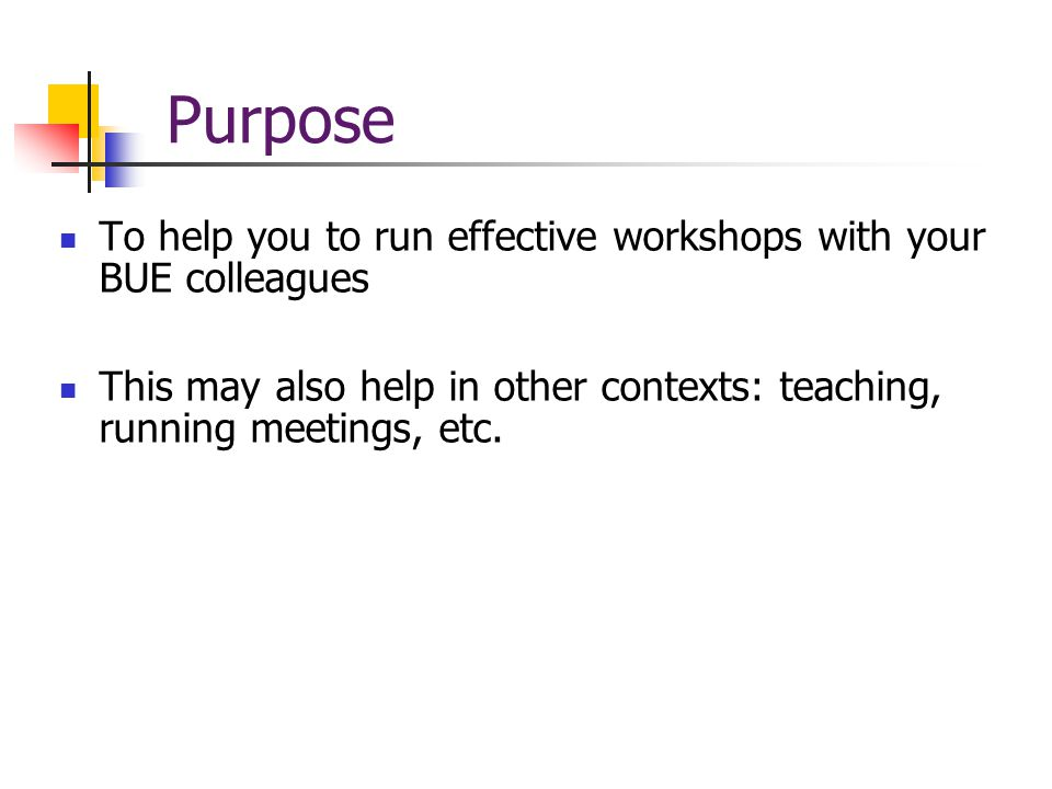 Purpose To help you to run effective workshops with your BUE colleagues This may also help in other contexts: teaching, running meetings, etc.