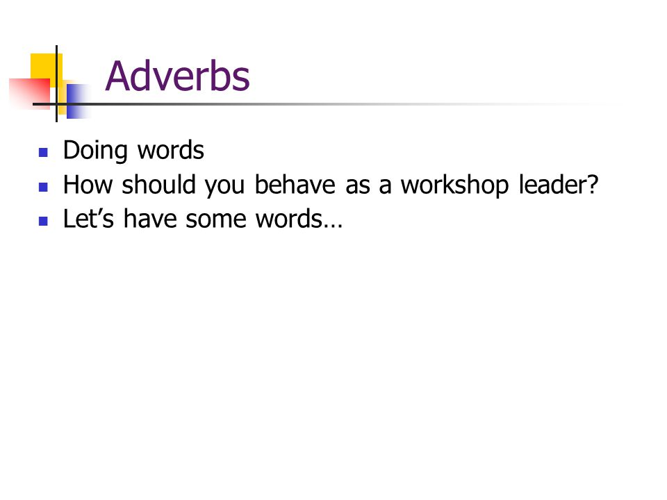 Adverbs Doing words How should you behave as a workshop leader Let's have some words…