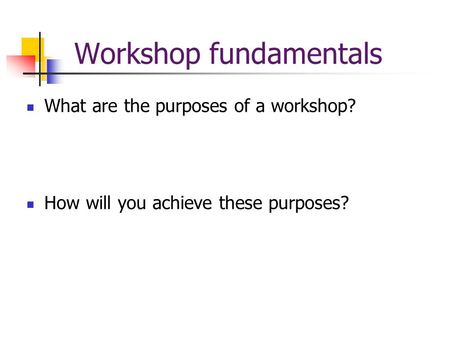 Workshop fundamentals What are the purposes of a workshop How will you achieve these purposes