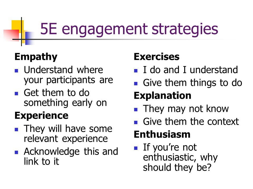 5E engagement strategies Empathy Understand where your participants are Get them to do something early on Experience They will have some relevant experience Acknowledge this and link to it Exercises I do and I understand Give them things to do Explanation They may not know Give them the context Enthusiasm If you're not enthusiastic, why should they be