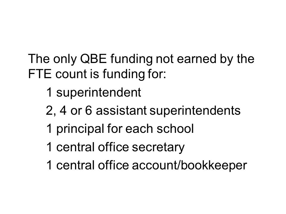 The only QBE funding not earned by the FTE count is funding for: 1 superintendent 2, 4 or 6 assistant superintendents 1 principal for each school 1 central office secretary 1 central office account/bookkeeper