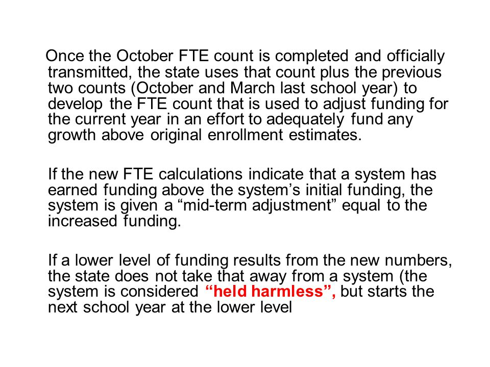 Once the October FTE count is completed and officially transmitted, the state uses that count plus the previous two counts (October and March last school year) to develop the FTE count that is used to adjust funding for the current year in an effort to adequately fund any growth above original enrollment estimates.