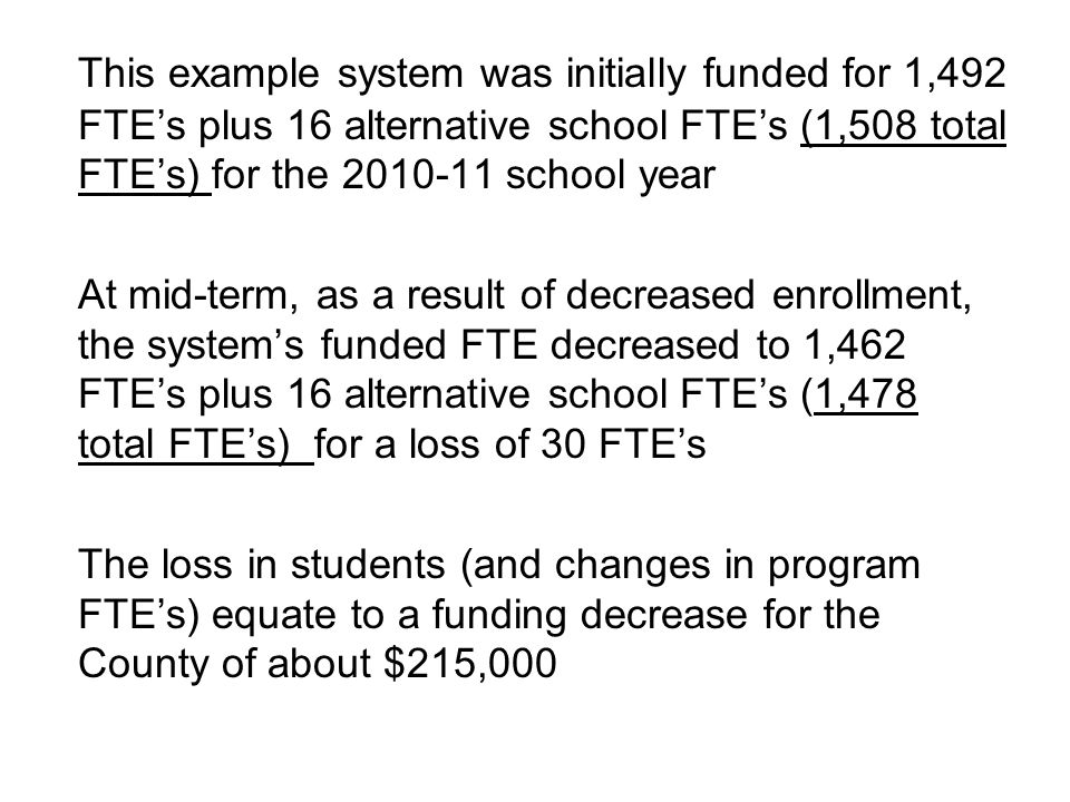 This example system was initially funded for 1,492 FTE's plus 16 alternative school FTE's (1,508 total FTE's) for the 2010-11 school year At mid-term, as a result of decreased enrollment, the system's funded FTE decreased to 1,462 FTE's plus 16 alternative school FTE's (1,478 total FTE's) for a loss of 30 FTE's The loss in students (and changes in program FTE's) equate to a funding decrease for the County of about $215,000