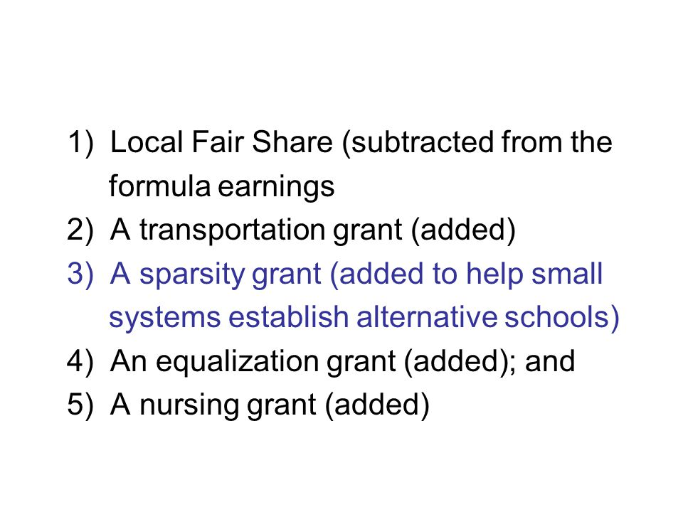 1) Local Fair Share (subtracted from the formula earnings 2) A transportation grant (added) 3) A sparsity grant (added to help small systems establish alternative schools) 4) An equalization grant (added); and 5) A nursing grant (added)