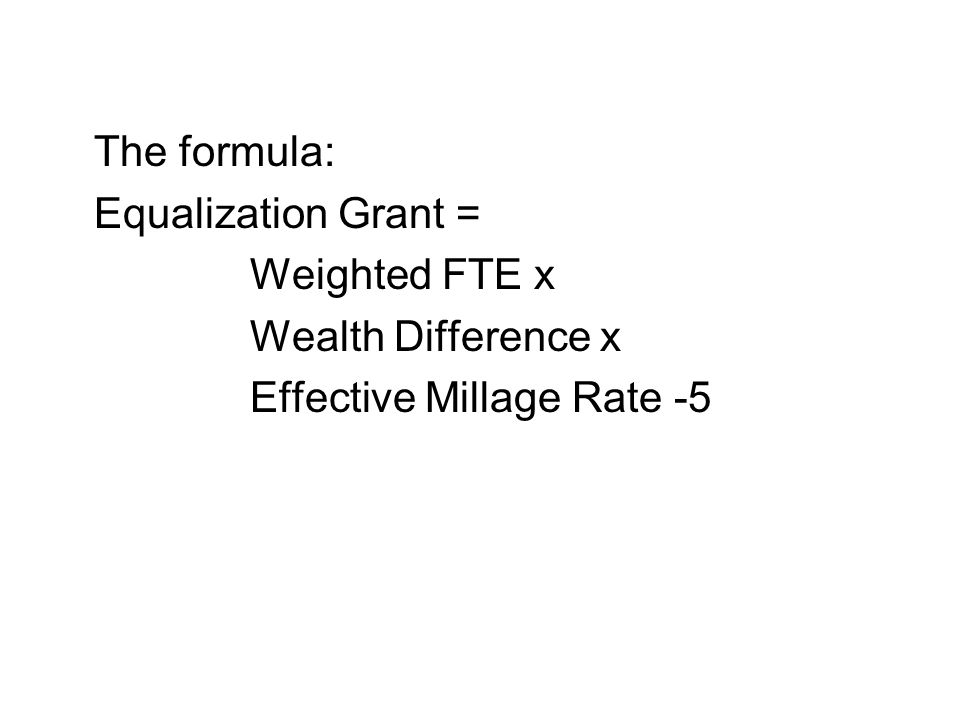 The formula: Equalization Grant = Weighted FTE x Wealth Difference x Effective Millage Rate -5