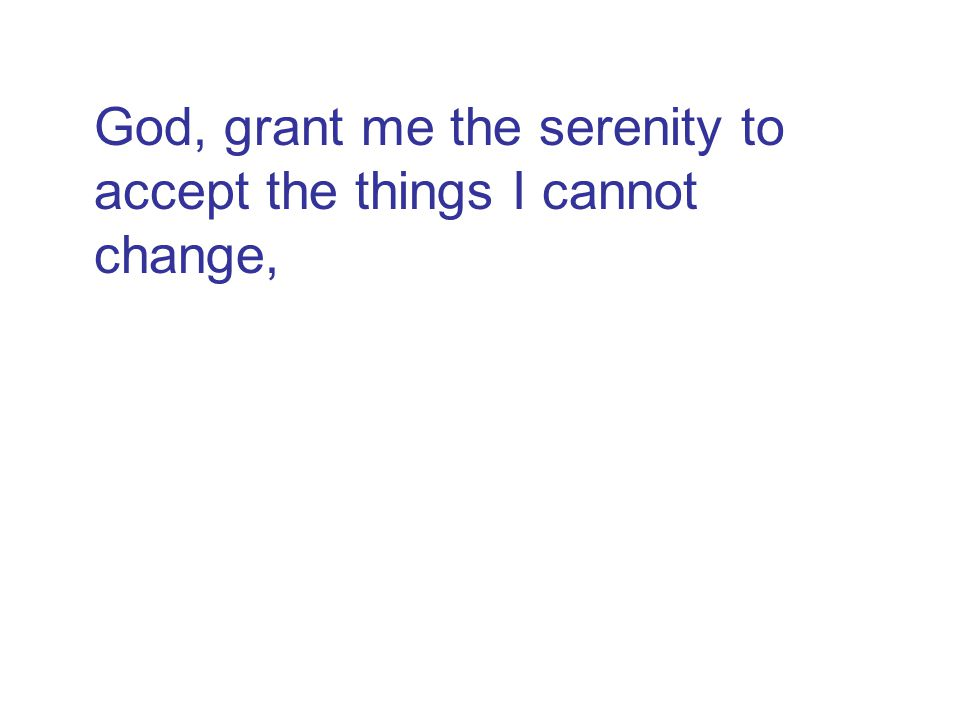 God, grant me the serenity to accept the things I cannot change, the courage to change the things I can, and the wisdom to know the difference.