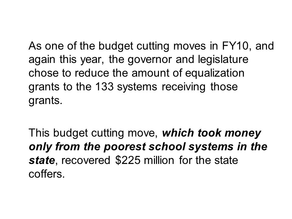 As one of the budget cutting moves in FY10, and again this year, the governor and legislature chose to reduce the amount of equalization grants to the 133 systems receiving those grants.