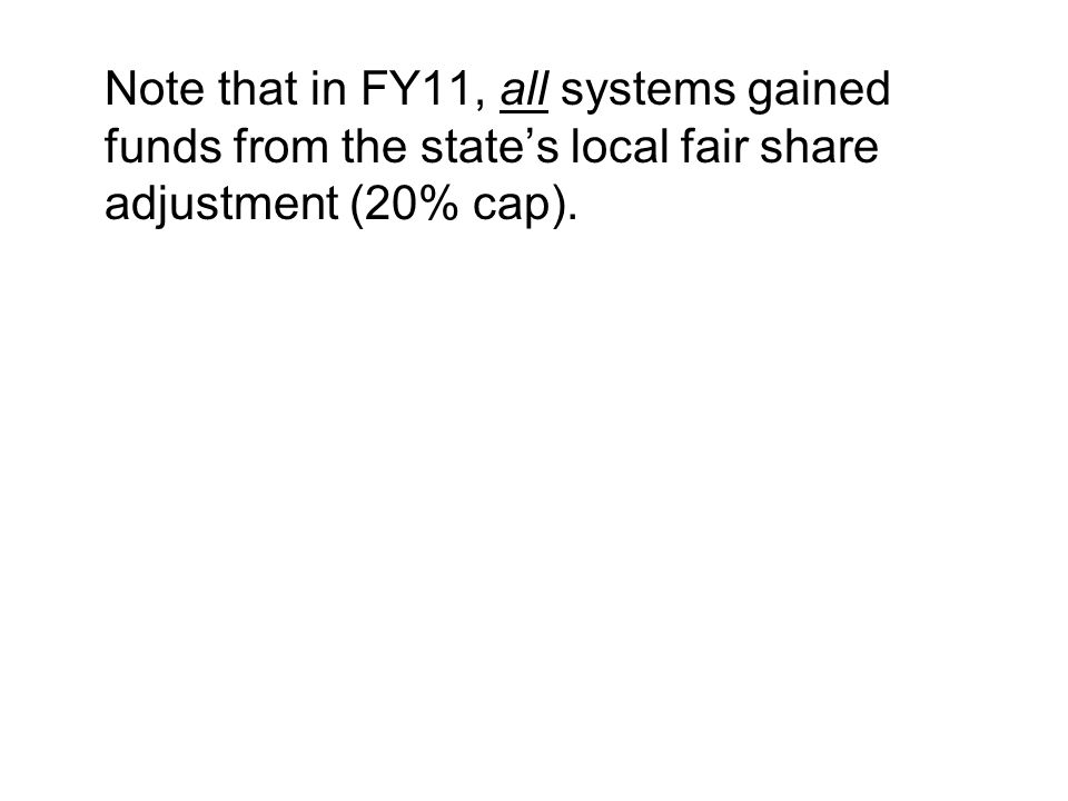 Note that in FY11, all systems gained funds from the state's local fair share adjustment (20% cap).