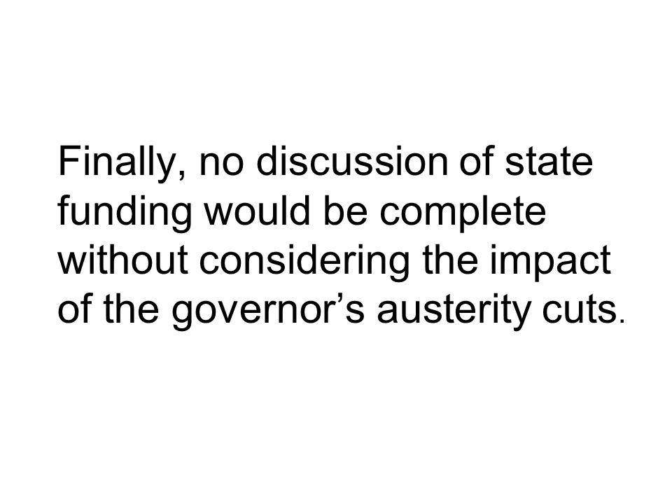 Finally, no discussion of state funding would be complete without considering the impact of the governor's austerity cuts.
