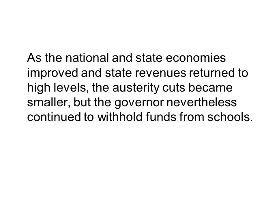 As the national and state economies improved and state revenues returned to high levels, the austerity cuts became smaller, but the governor nevertheless continued to withhold funds from schools.